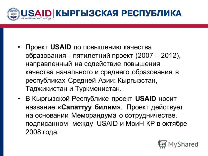 Проект USAID по повышению качества образования– пятилетний проект (2007 – 2012), направленный на содействие повышения качества начального и среднего образования в республиках Средней Азии: Кыргызстан, Таджикистан и Туркменистан. В Кыргызской Республи