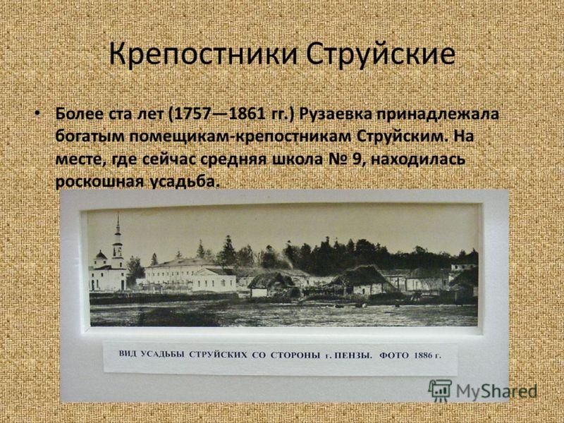 Крепостники Струйские Более ста лет (17571861 гг.) Рузаевка принадлежала богатым помещикам-крепостникам Струйским. На месте, где сейчас средняя школа 9, находилась роскошная усадьба.