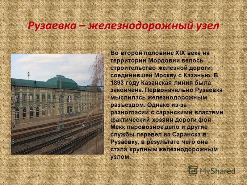 Рузаевка – железнодорожный узел Во второй половине XIX века на территории Мордовии велось строительство железной дороги, соединившей Москву с Казанью. В 1893 году Казанская линия была закончена. Первоначально Рузаевка мыслилась железнодорожным разъез