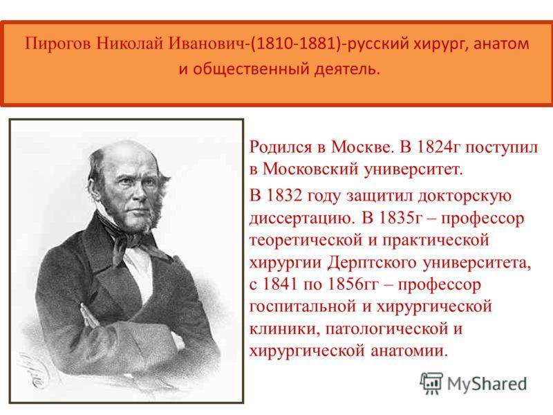 Пирогов Николай Иванович -(1810-1881)-русский хирург, анатом и общественный деятель. Родился в Москве. В 1824г поступил в Московский университет. В 1832 году защитил докторскую диссертацию. В 1835г – профессор теоретической и практической хирургии Де