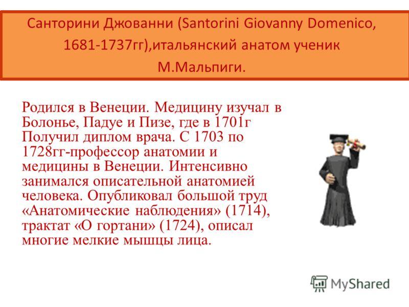 Санторини Джованни (Santorini Giovanny Domenico, 1681-1737гг),итальянский анатом ученик М.Мальпиги. Родился в Венеции. Медицину изучал в Болонье, Падуе и Пизе, где в 1701г Получил диплом врача. С 1703 по 1728гг-профессор анатомии и медицины в Венеции