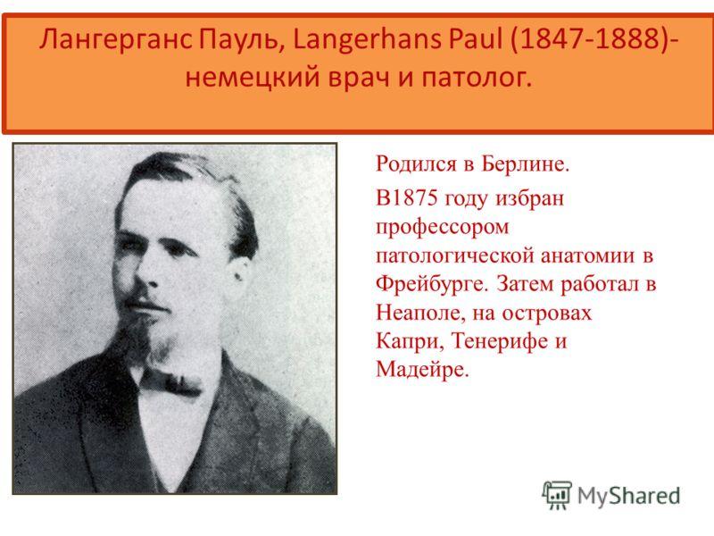Лангерганс Пауль, Langerhans Paul (1847-1888)- немецкий врач и патолог. Родился в Берлине. В1875 году избран профессором патологической анатомии в Фрейбурге. Затем работал в Неаполе, на островах Капри, Тенерифе и Мадейре.
