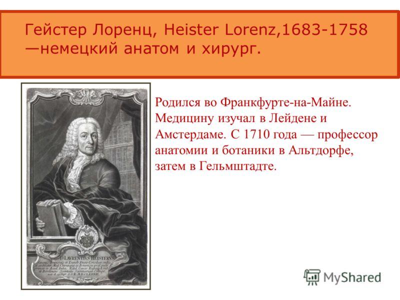 Гейстер Лоренц, Heister Lorenz,1683-1758 немецкий анатом и хирург. Родился во Франкфурте-на-Майне. Медицину изучал в Лейдене и Амстердаме. С 1710 года профессор анатомии и ботаники в Альтдорфе, затем в Гельмштадте.