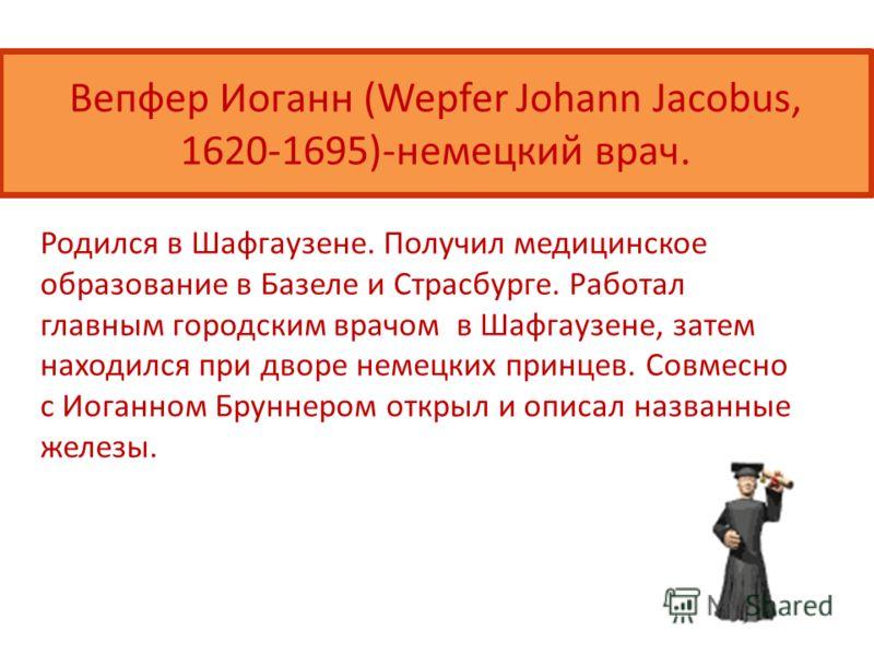 Вепфер Иоганн (Wepfer Johann Jacobus, 1620-1695)-немецкий врач. Родился в Шафгаузене. Получил медицинское образование в Базеле и Страсбурге. Работал главным городским врачом в Шафгаузене, затем находился при дворе немецких принцев. Совмесно с Иоганно