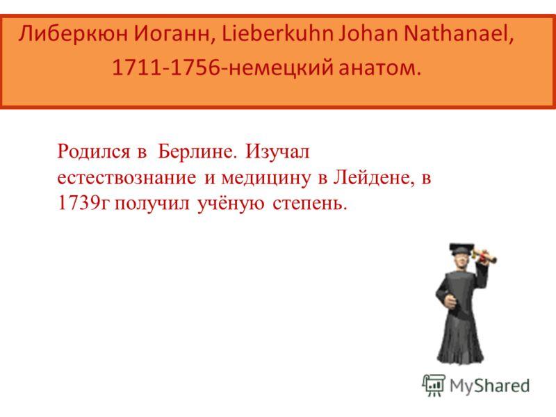 Либеркюн Иоганн, Lieberkuhn Johan Nathanael, 1711-1756-немецкий анатом. Родился в Берлине. Изучал естествознание и медицину в Лейдене, в 1739г получил учёную степень.