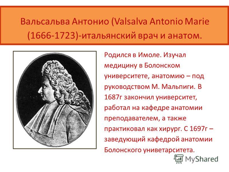 Вальсальва Антонио (Valsalva Antonio Marie (1666-1723)-итальянский врач и анатом. Родился в Имоле. Изучал медицину в Болонском университете, анатомию – под руководством М. Мальпиги. В 1687г закончил университет, работал на кафедре анатомии преподават