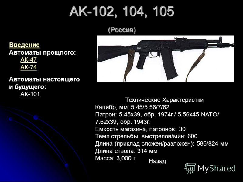 AK-102, 104, 105 (Россия) Технические Характеристки Калибр, мм: 5.45/5.56/7/62 Патрон: 5.45x39, обр. 1974г./ 5.56x45 NATO/ 7.62x39, обр. 1943г. Емкость магазина, патронов: 30 Темп стрельбы, выстрелов/мин: 600 Длина (приклад сложен/разложен): 586/824