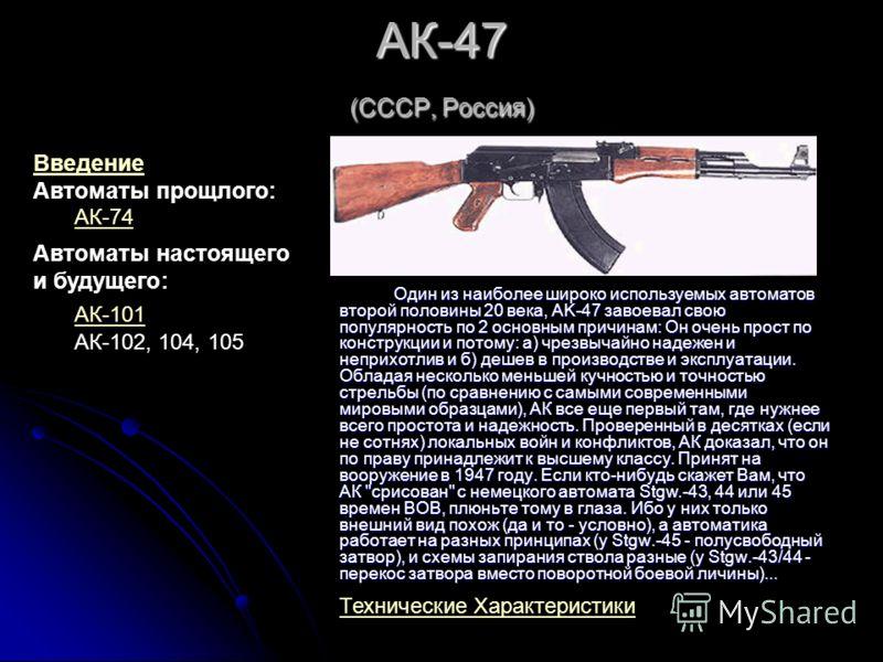 АК-47 (СССР, Россия) Один из наиболее широко используемых автоматов второй половины 20 века, AK-47 завоевал свою популярность по 2 основным причинам: Он очень прост по конструкции и потому: a) чрезвычайно надежен и неприхотлив и б) дешев в производст