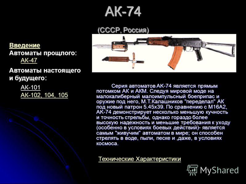 АК-74 (СССР, Россия) Серия автоматов AK-74 является прямым потомком АК и АКМ. Следуя мировой моде на малокалиберный малоимпульсный боеприпас и оружие под него, М.Т.Калашников