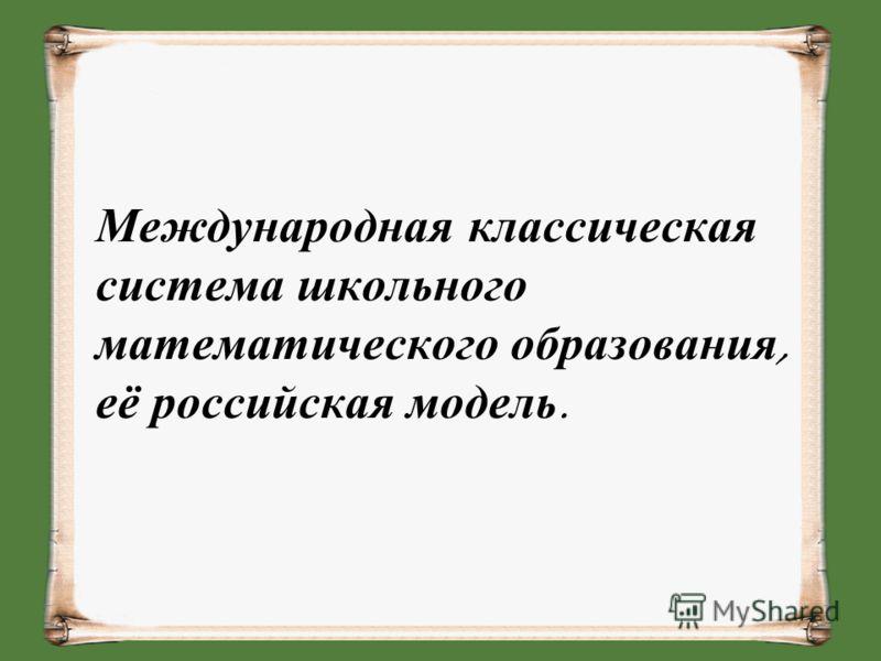 Международная классическая система школьного математического образования, её российская модель.