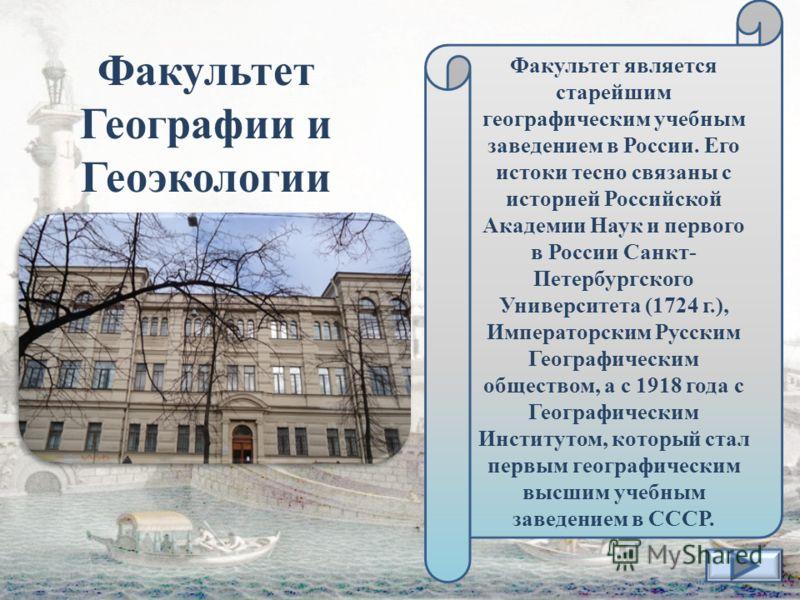 Факультет Географии и Геоэкологии Факультет является старейшим географическим учебным заведением в России. Его истоки тесно связаны с историей Российской Академии Наук и первого в России Санкт- Петербургского Университета (1724 г.), Императорским Рус