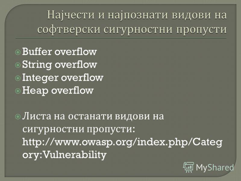 Buffer overflow String overflow Integer overflow Heap overflow Листа на останати видови на сигурностни пропусти : http://www.owasp.org/index.php/Categ ory:Vulnerability