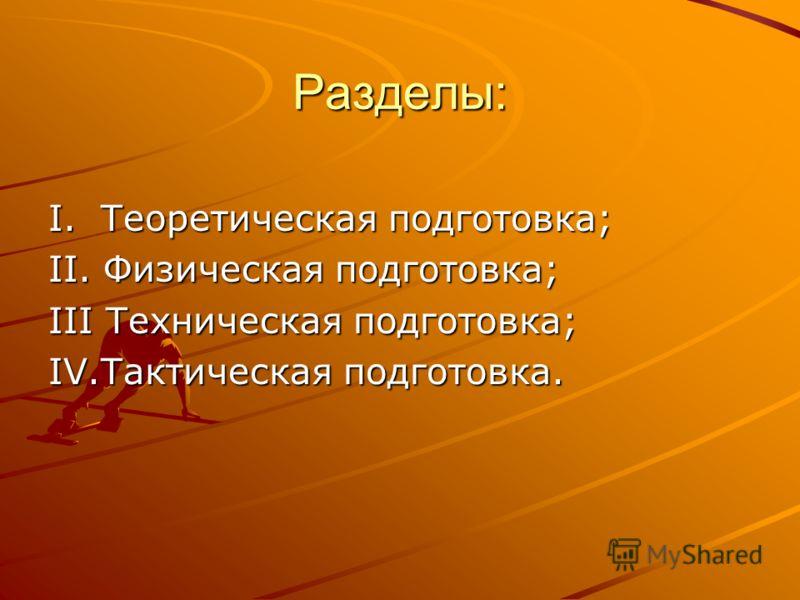 Разделы: I. Теоретическая подготовка; II. Физическая подготовка; III Техническая подготовка; IV.Тактическая подготовка.