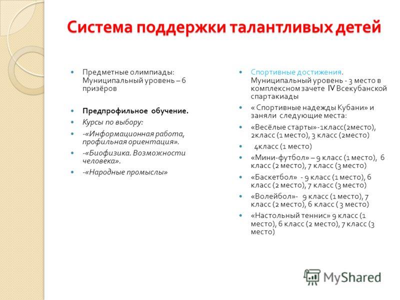Система поддержки талантливых детей Предметные олимпиады : Муниципальный уровень – 6 призёров Предпрофильное обучение. Курсы по выбору : -« Информационная работа, профильная ориентация ». -« Биофизика. Возможности человека ». -« Народные промыслы » С
