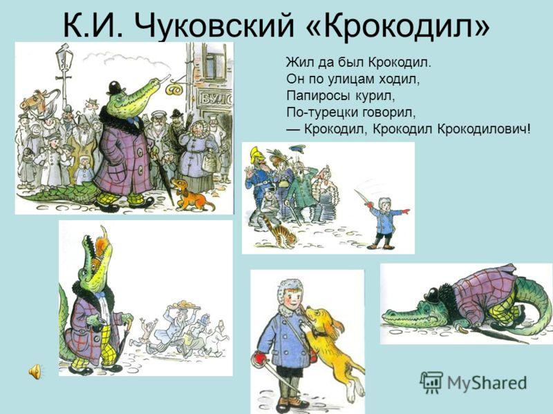 К.И. Чуковский «Крокодил» Жил да был Крокодил. Он по улицам ходил, Папиросы курил, По-турецки говорил, Крокодил, Крокодил Крокодилович!