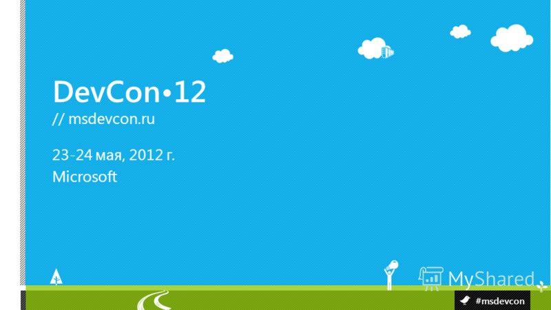 DevCon12 // msdevcon.ru #msdevcon 23-24 мая, 2012 г. Microsoft