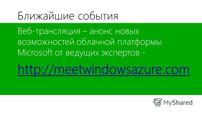 Ближайшие события Веб-трансляция – анонс новых возможностей облачной платформы Microsoft от ведущих экспертов - http://meetwindowsazure.com