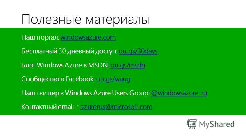 Полезные материалы Наш портал: windowsazure.comwindowsazure.com Бесплатный 30 дневный доступ: ou.gs/30daysou.gs/30days Блог Windows Azure в MSDN: ou.gs/msdnou.gs/msdn Сообщество в Facebook: ou.gs/waugou.gs/waug Наш твиттер в Windows Azure Users Group