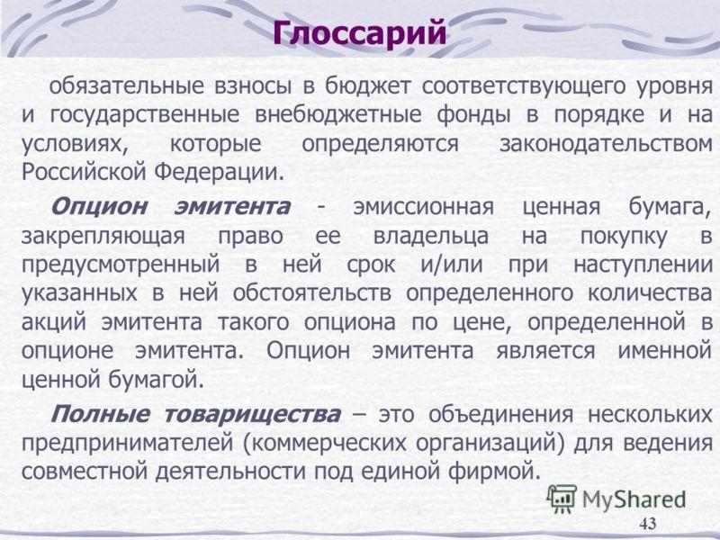 43 Глоссарий обязательные взносы в бюджет соответствующего уровня и государственные внебюджетные фонды в порядке и на условиях, которые определяются законодательством Российской Федерации. Опцион эмитента - эмиссионная ценная бумага, закрепляющая пра