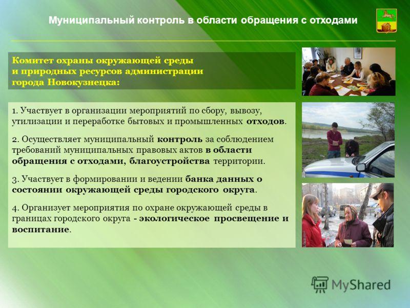 Комитет охраны окружающей среды и природных ресурсов администрации города Новокузнецка: 1. Участвует в организации мероприятий по сбору, вывозу, утилизации и переработке бытовых и промышленных отходов. 2. Осуществляет муниципальный контроль за соблюд