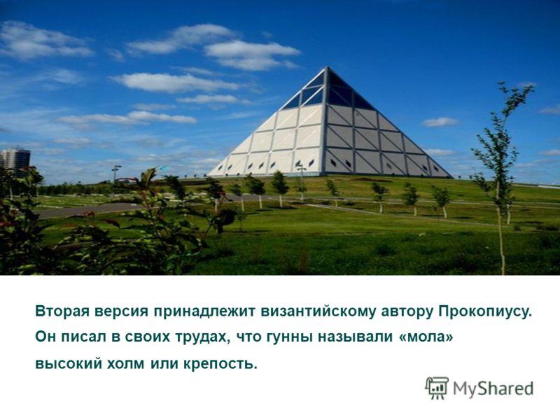 Вторая версия принадлежит византийскому автору Прокопиусу. Он писал в своих трудах, что гунны называли «мола» высокий холм или крепость.