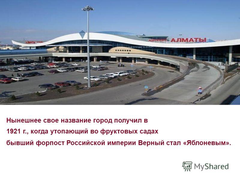 Нынешнее свое название город получил в 1921 г., когда утопающий во фруктовых садах бывший форпост Российской империи Верный стал «Яблоневым».