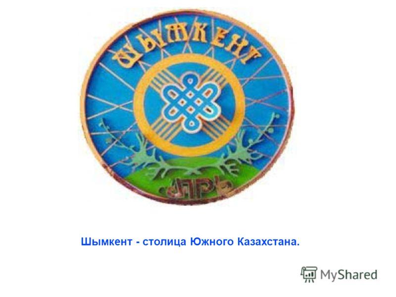 Шымкент - столица Южного Казахстана.