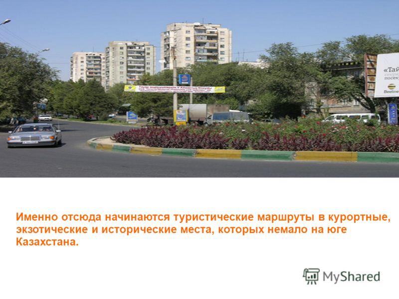 Именно отсюда начинаются туристические маршруты в курортные, экзотические и исторические места, которых немало на юге Казахстана.