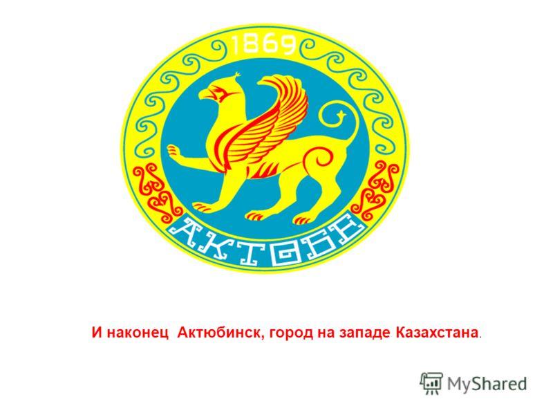 И наконец Актюбинск, город на западе Казахстана.