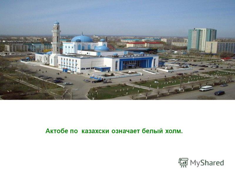 Актобе по казахски означает белый холм.