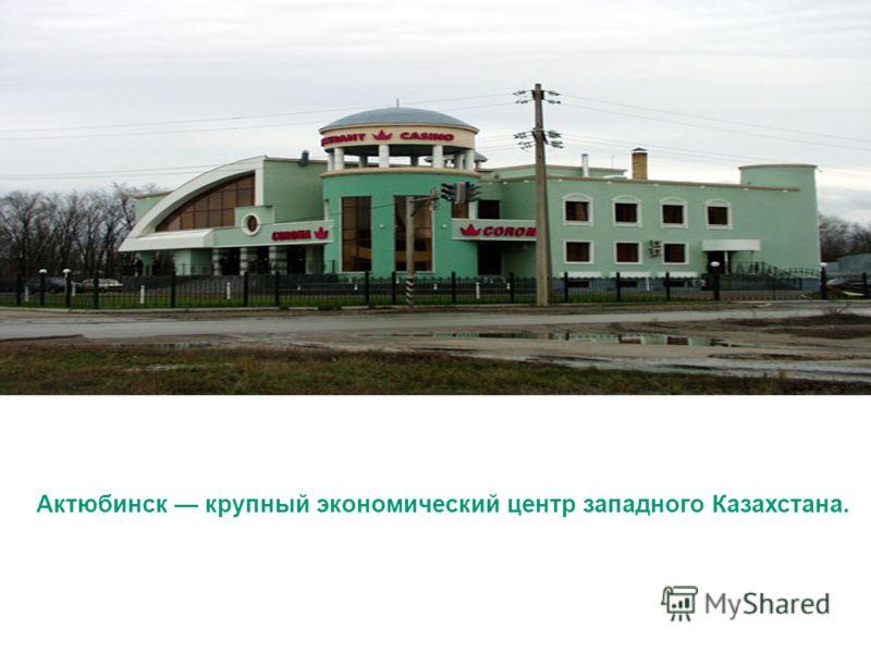 Актюбинск крупный экономический центр западного Казахстана.