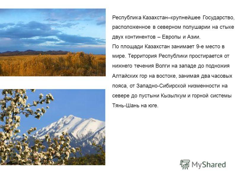 Республика Казахстан–крупнейшее Государство, расположенное в северном полушарии на стыке двух континентов – Европы и Азии. По площади Казахстан занимает 9-е место в мире. Территория Республики простирается от нижнего течения Волги на западе до поднож