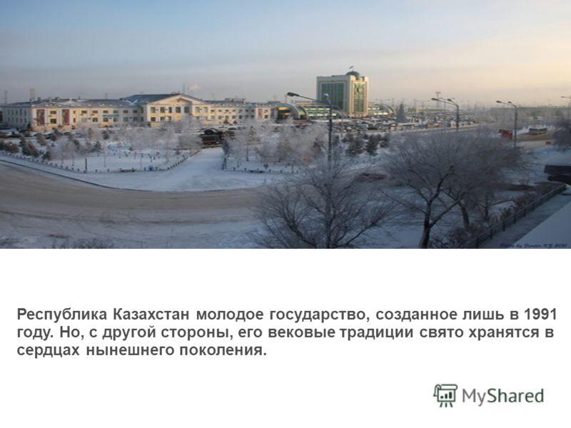 Республика Казахстан молодое государство, созданное лишь в 1991 году. Но, с другой стороны, его вековые традиции свято хранятся в сердцах нынешнего поколения.