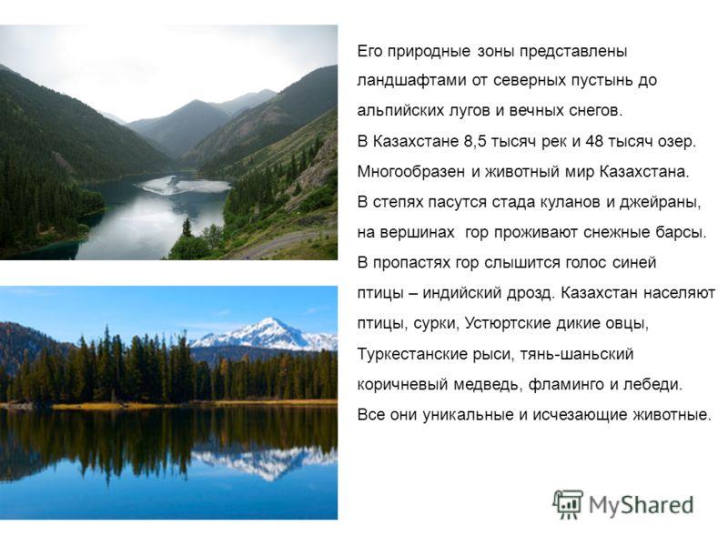 Его природные зоны представлены ландшафтами от северных пустынь до альпийских лугов и вечных снегов. В Казахстане 8,5 тысяч рек и 48 тысяч озер. Многообразен и животный мир Казахстана. В степях пасутся стада куланов и джейраны, на вершинах гор прожив