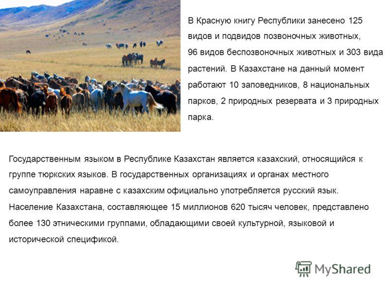 В Красную книгу Республики занесено 125 видов и подвидов позвоночных животных, 96 видов беспозвоночных животных и 303 вида растений. В Казахстане на данный момент работают 10 заповедников, 8 национальных парков, 2 природных резервата и 3 природных па