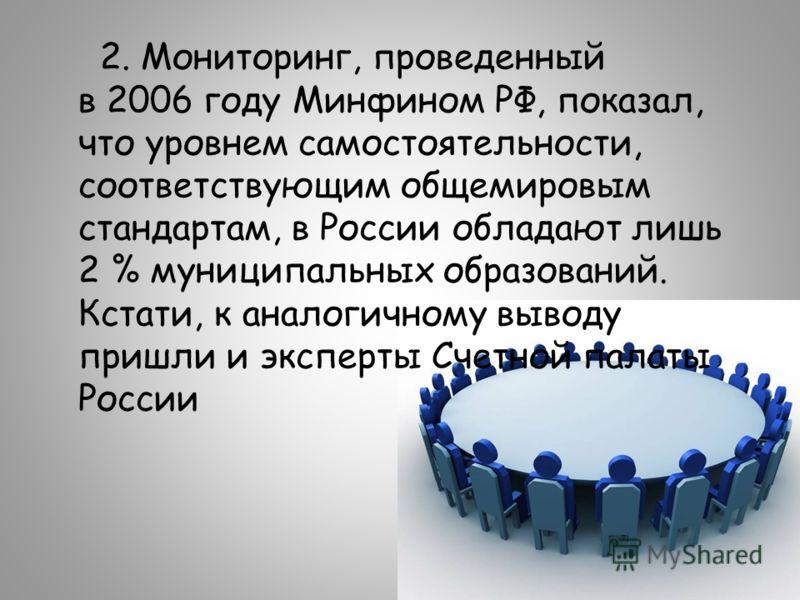 2. Мониторинг, проведенный в 2006 году Минфином РФ, показал, что уровнем самостоятельности, соответствующим общемировым стандартам, в России обладают лишь 2 % муниципальных образований. Кстати, к аналогичному выводу пришли и эксперты Счетной палаты Р