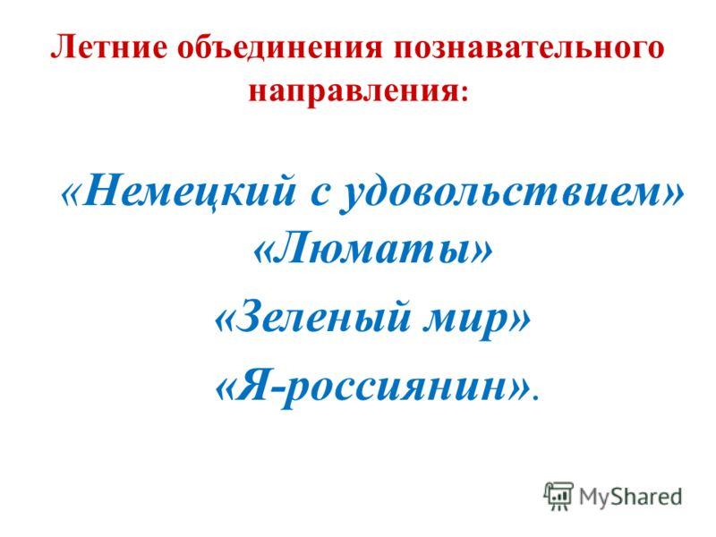 Летние объединения познавательного направления : «Немецкий с удовольствием» «Люматы» «Зеленый мир» «Я-россиянин».