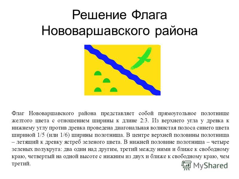 Решение Флага Нововаршавского района Флаг Нововаршавского района представляет собой прямоугольное полотнище желтого цвета с отношением ширины к длине 2:3. Из верхнего угла у древка к нижнему углу против древка проведена диагональная волнистая полоса