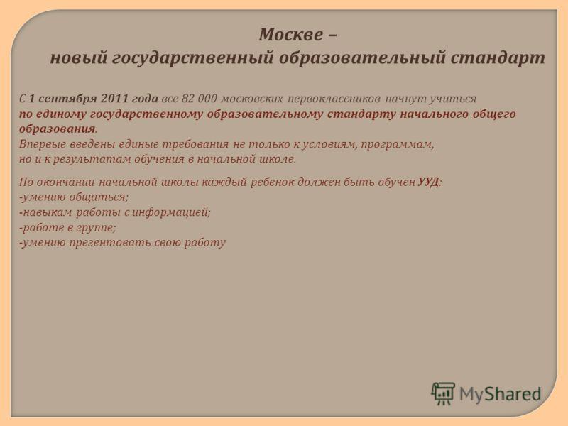Москве – новый государственный образовательный стандарт С 1 сентября 2011 года все 82 000 московских первоклассников начнут учиться по единому государственному образовательному стандарту начального общего образования. Впервые введены единые требовани
