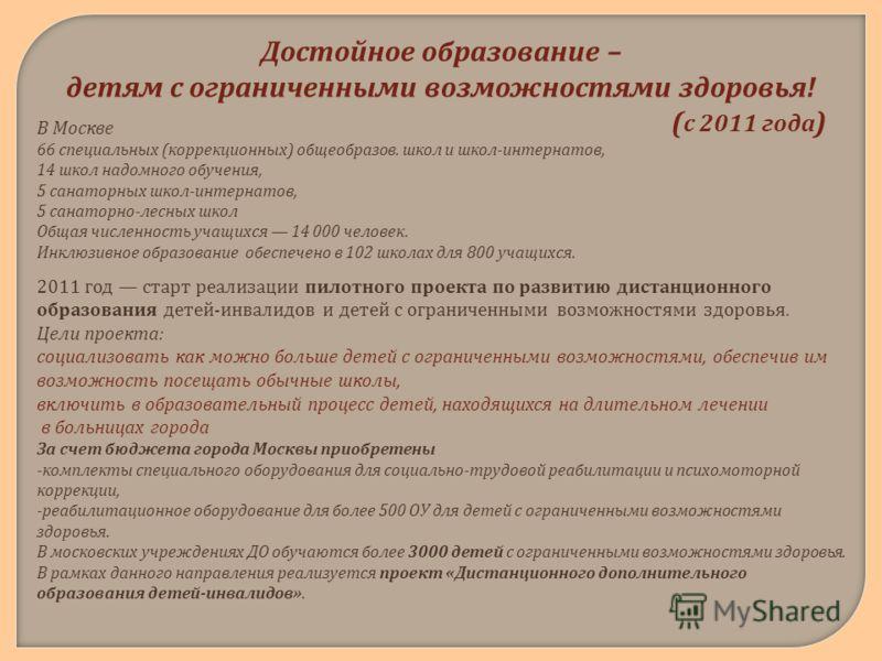 Достойное образование – детям с ограниченными возможностями здоровья ! ( с 2011 года ) В Москве 66 специальных ( коррекционных ) общеобразов. школ и школ - интернатов, 14 школ надомного обучения, 5 санаторных школ - интернатов, 5 санаторно - лесных ш