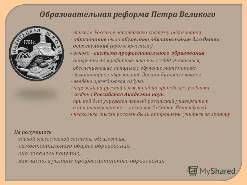 Образовательная реформа Петра Великого - вписала Россию в европейскую систему образования - образование было объявлено обязательным для детей всех сословий ( кроме крестьян ). - основа - система профессионального образования - открыты 42 « цифирные ш