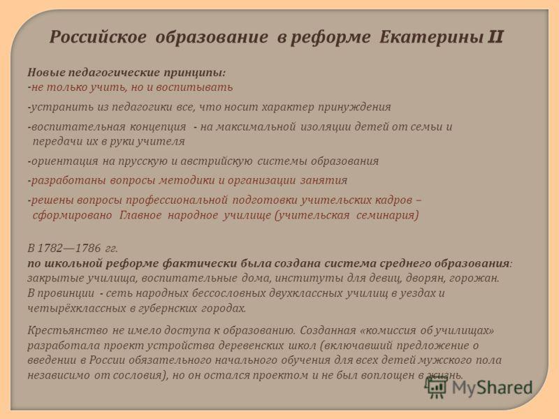 Российское образование в реформе Екатерины II Новые педагогические принципы : - не только учить, но и воспитывать - устранить из педагогики все, что носит характер принуждения - воспитательная концепция - на максимальной изоляции детей от семьи и пер
