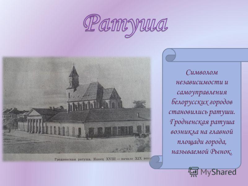 Символом независимости и самоуправления белорусских городов становились ратуши. Гродненская ратуша возникла на главной площади города, называемой Рынок.