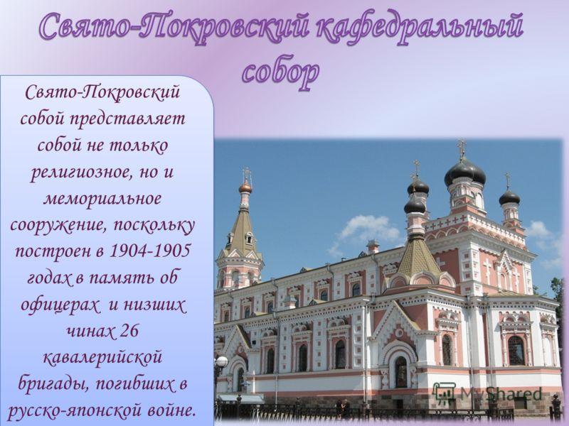 Свято-Покровский собой представляет собой не только религиозное, но и мемориальное сооружение, поскольку построен в 1904-1905 годах в память об офицерах и низших чинах 26 кавалерийской бригады, погибших в русско-японской войне.