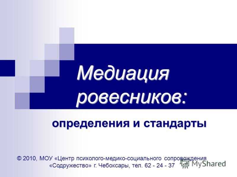 Медиация ровесников: определения и стандарты © 2010, МОУ «Центр психолого-медико-социального сопровождения «Содружество» г. Чебоксары, тел. 62 - 24 - 37