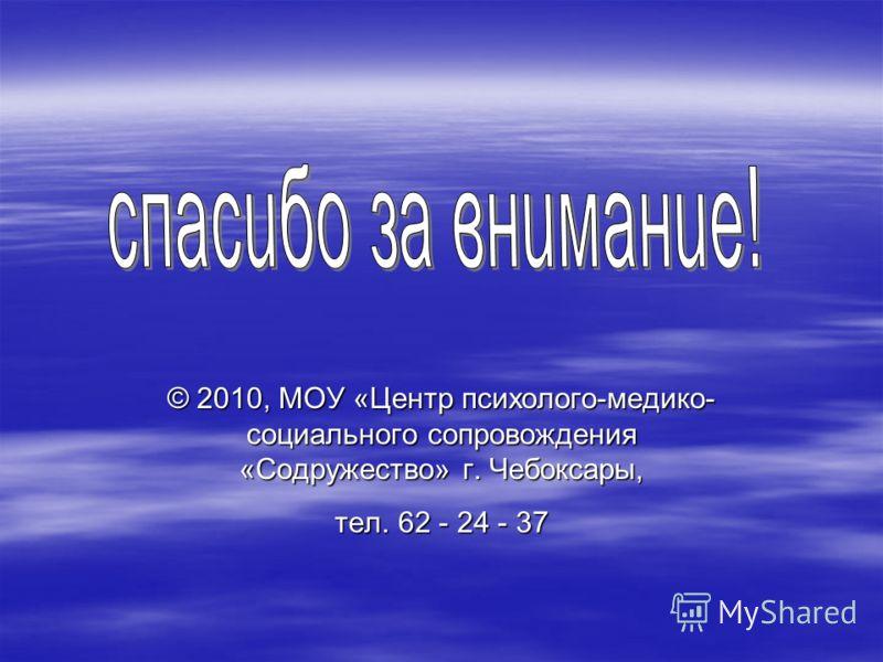 © 2010, МОУ «Центр психолого-медико- социального сопровождения «Содружество» г. Чебоксары, тел. 62 - 24 - 37