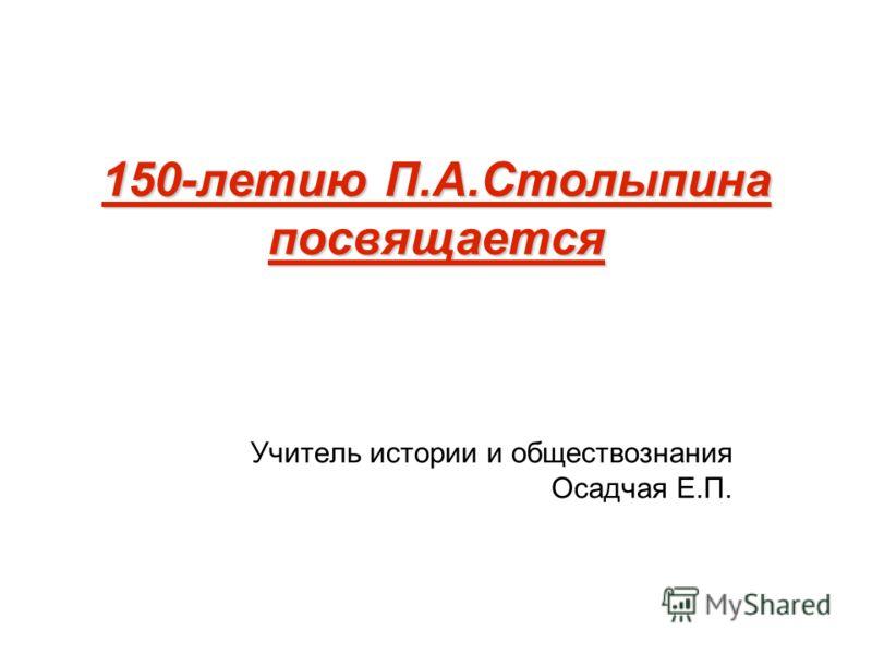 150-летию П.А.Столыпина посвящается Учитель истории и обществознания Осадчая Е.П.