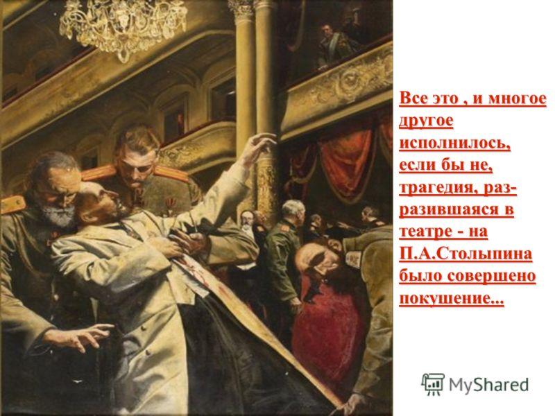 Все это, и многое другое исполнилось, если бы не, трагедия, раз- разившаяся в театре - на П.А.Столыпина было совершено покушение...