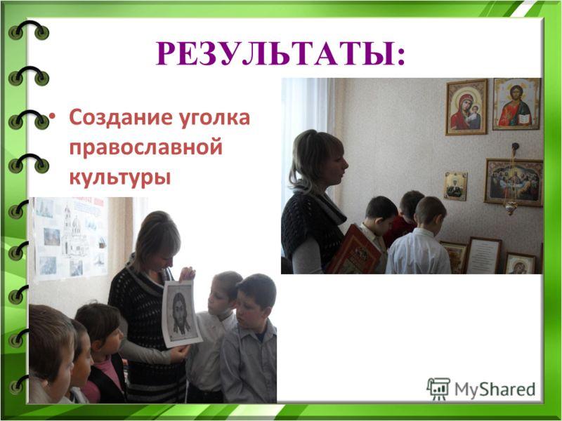 РЕЗУЛЬТАТЫ: Создание уголка православной культуры