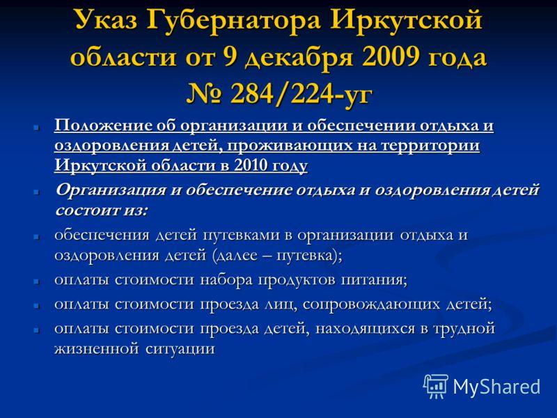 Указ Губернатора Иркутской области от 9 декабря 2009 года 284/224-уг Положение об организации и обеспечении отдыха и оздоровления детей, проживающих на территории Иркутской области в 2010 году Положение об организации и обеспечении отдыха и оздоровле